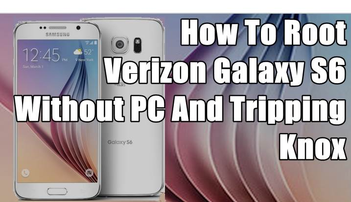 How To Root Verizon Galaxy S6 Without PC And Tripping Knox