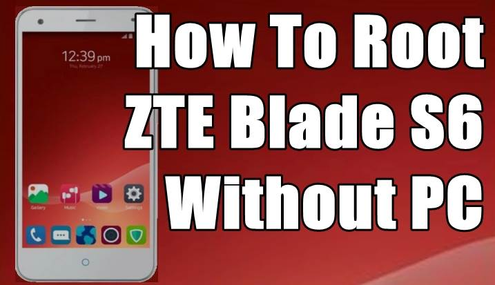 How To Root ZTE Blade S6 Without PC