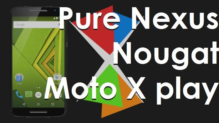 How To Install Pure Nexus Android 7.1.2 Nougat ROM for the Moto X Play